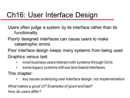 Ch16: User Interface Design Users often judge a system by its interface rather than its functionality Poorly designed interfaces can cause users to make.