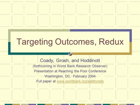 Targeting Outcomes, Redux Coady, Grosh, and Hoddinott (forthcoming in World Bank Research Observer) Presentation at Reaching the Poor Conference Washington,