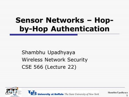Shambhu Upadhyaya 1 Sensor Networks – Hop- by-Hop Authentication Shambhu Upadhyaya Wireless Network Security CSE 566 (Lecture 22)