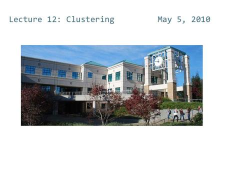 Lecture 12: Clustering May 5, 2010. Clustering (Ch 16 and 17)  Document clustering  Motivations  Document representations  Success criteria  Clustering.