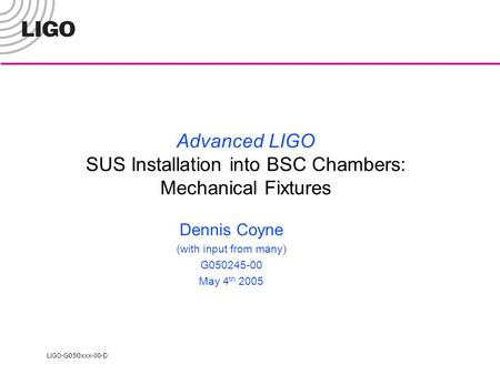 LIGO- G050xxx -00-D Advanced LIGO SUS Installation into BSC Chambers: Mechanical Fixtures Dennis Coyne (with input from many) G050245-00 May 4 th 2005.