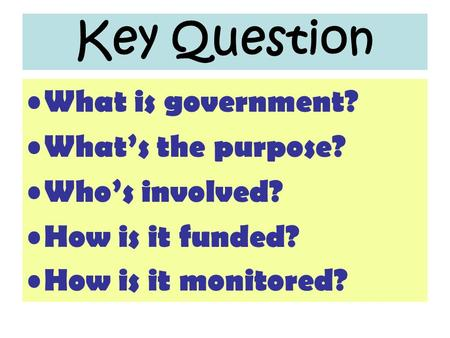 Key Question What is government? What's the purpose? Who's involved? How is it funded? How is it monitored?