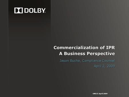 UNECE April 2009 Commercialization of IPR A Business Perspective Jason Bucha, Compliance Counsel April 2, 2009.