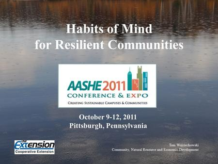 Habits of Mind for Resilient Communities Tom Wojciechowski Community, Natural Resource and Economic Development October 9-12, 2011 Pittsburgh, Pennsylvania.