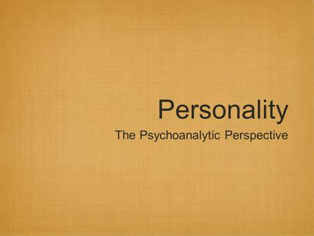 Personality The Psychoanalytic Perspective. Exploring the unconscious Pscyhoanalysis: Freud's theory of personality & treatment Freud believed that the.