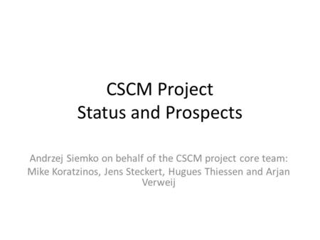 CSCM Project Status and Prospects Andrzej Siemko on behalf of the CSCM project core team: Mike Koratzinos, Jens Steckert, Hugues Thiessen and Arjan Verweij.
