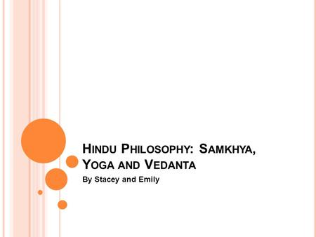 H INDU P HILOSOPHY : S AMKHYA, Y OGA AND V EDANTA By Stacey and Emily.