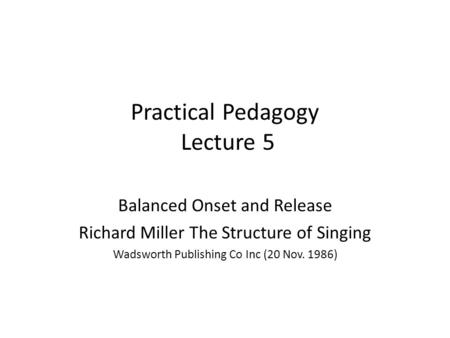 Practical Pedagogy Lecture 5 Balanced Onset and Release Richard Miller The Structure of Singing Wadsworth Publishing Co Inc (20 Nov. 1986)