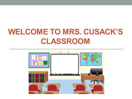 WELCOME TO MRS. CUSACK'S CLASSROOM. I will be teaching you…