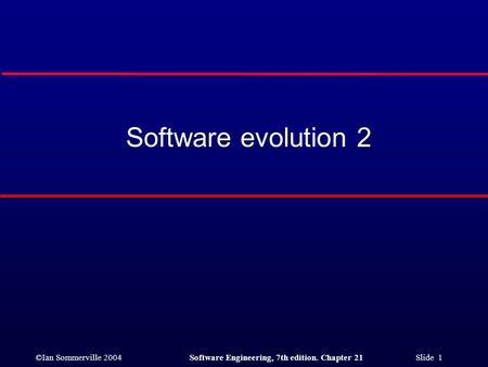 ©Ian Sommerville 2004Software Engineering, 7th edition. Chapter 21 Slide 1 Software evolution 2.
