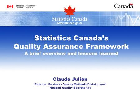Statistics Canada's Quality Assurance Framework A brief overview and lessons learned Claude Julien Director, Business Survey Methods Division and Head.