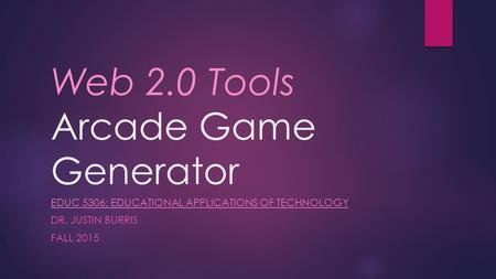 Web 2.0 Tools Arcade Game Generator EDUC 5306: EDUCATIONAL APPLICATIONS OF TECHNOLOGY DR. JUSTIN BURRIS FALL 2015.