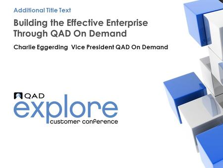 | Building the Effective Enterprise Building the Effective Enterprise Through QAD On Demand Charlie Eggerding Vice President QAD On Demand Additional Title.