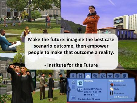 Make the future: imagine the best case scenario outcome, then empower people to make that outcome a reality. - Institute for the Future.