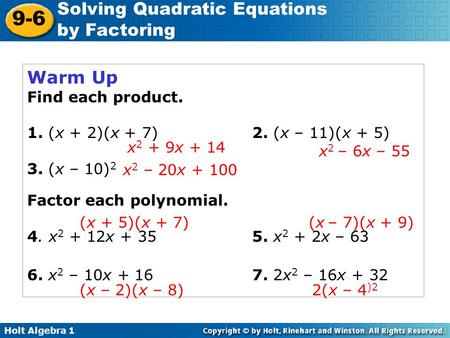 Holt Algebra 1 9-6 Solving Quadratic Equations by Factoring Warm Up Find each product. 1. (x + 2)(x + 7)2. (x – 11)(x + 5) 3. (x – 10) 2 Factor each polynomial.