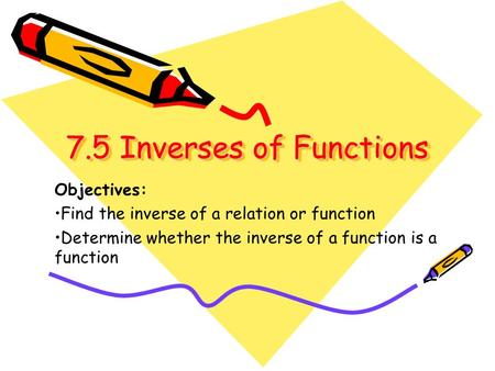 7.5 Inverses of Functions 7.5 Inverses of Functions Objectives: Find the inverse of a relation or function Determine whether the inverse of a function.