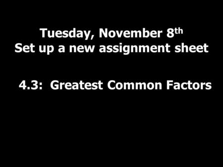 Tuesday, November 8 th Set up a new assignment sheet 4.3: Greatest Common Factors.