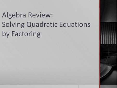 Algebra Review: Solving Quadratic Equations by Factoring.