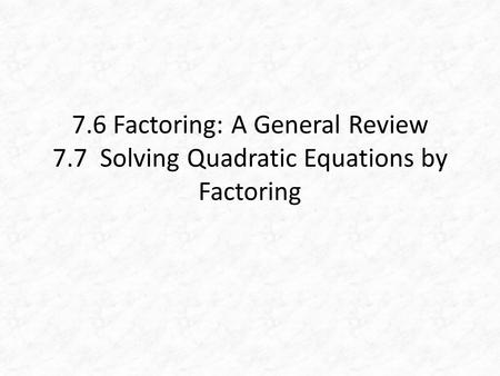 7.6 Factoring: A General Review 7.7 Solving Quadratic Equations by Factoring.