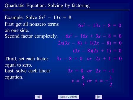 Table of Contents First get all nonzero terms on one side. Quadratic Equation: Solving by factoring Example: Solve 6x 2 – 13x = 8. 6x 2 – 13x – 8 = 0 Second.