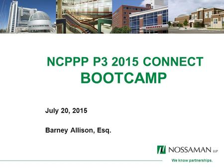 We know partnerships. NCPPP P3 2015 CONNECT BOOTCAMP July 20, 2015 Barney Allison, Esq.