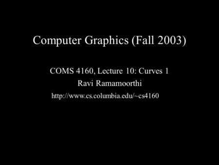 Computer Graphics (Fall 2003) COMS 4160, Lecture 10: Curves 1 Ravi Ramamoorthi