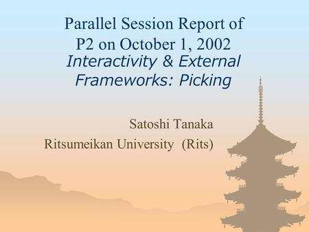 Parallel Session Report of P2 on October 1, 2002 Interactivity & External Frameworks: Picking Satoshi Tanaka Ritsumeikan University (Rits)