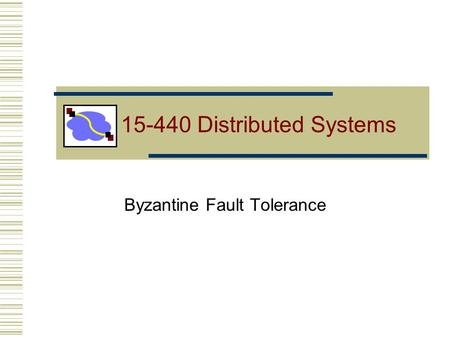 Byzantine Fault Tolerance 15-440 Distributed Systems.