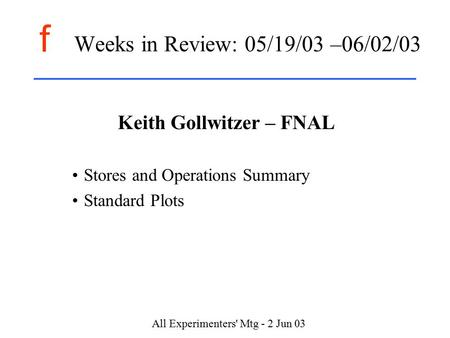 F All Experimenters' Mtg - 2 Jun 03 Weeks in Review: 05/19/03 –06/02/03 Keith Gollwitzer – FNAL Stores and Operations Summary Standard Plots.