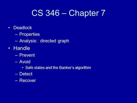 CS 346 – Chapter 7 Deadlock –Properties –Analysis: directed graph Handle –Prevent –Avoid Safe states and the Banker's algorithm –Detect –Recover.