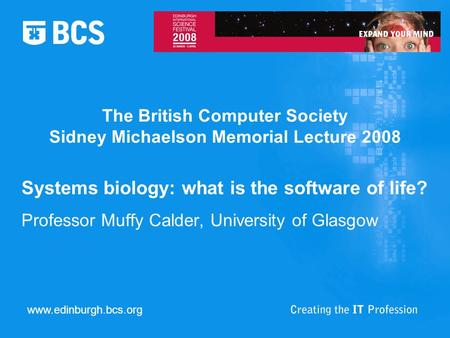 The British Computer Society Sidney Michaelson Memorial Lecture 2008 Systems biology: what is the software of life? Professor Muffy Calder, University.