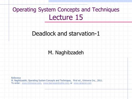 Operating System Concepts and Techniques Lecture 15 Deadlock and starvation-1 M. Naghibzadeh Reference M. Naghibzadeh, Operating System Concepts and Techniques,