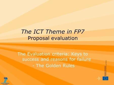 The ICT Theme in FP7 Proposal evaluation The Evaluation criteria: Keys to success and reasons for failure - The Golden Rules.