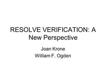 RESOLVE VERIFICATION: A New Perspective Joan Krone William F. Ogden.