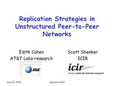 Aug 22, 2002Sigcomm 2002 Replication Strategies in Unstructured Peer-to-Peer Networks Edith Cohen AT&T Labs-research Scott Shenker ICIR.