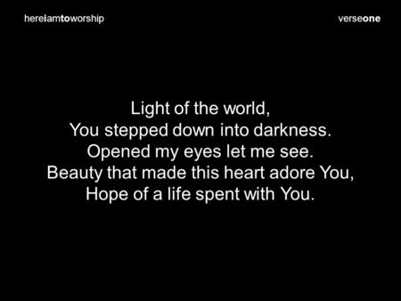 Verseone Light of the world, You stepped down into darkness. Opened my eyes let me see. Beauty that made this heart adore You, Hope of a life spent with.