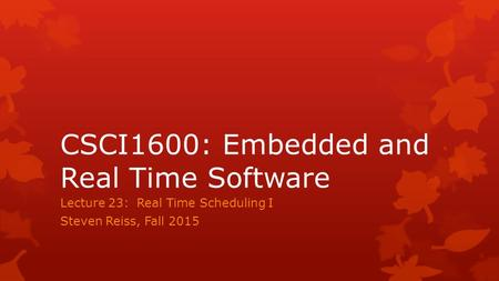 CSCI1600: Embedded and Real Time Software Lecture 23: Real Time Scheduling I Steven Reiss, Fall 2015.
