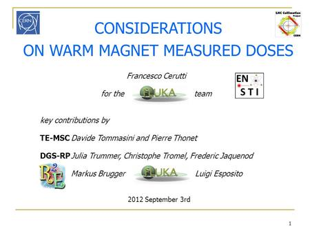 1 CONSIDERATIONS ON WARM MAGNET MEASURED DOSES 2012 September 3rd Francesco Cerutti for the team key contributions by TE-MSCDavide Tommasini and Pierre.