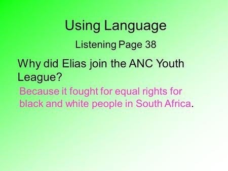 Using Language Listening Page 38 Why did Elias join the ANC Youth League? Because it fought for equal rights for black and white people in South Africa.