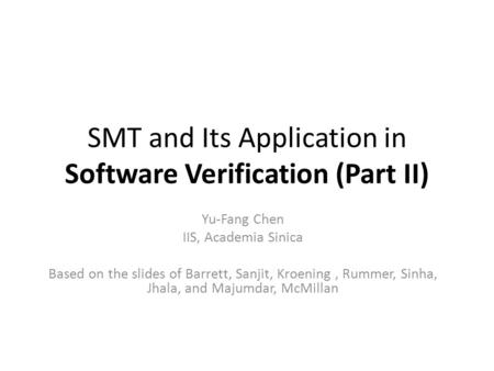 SMT and Its Application in Software Verification (Part II) Yu-Fang Chen IIS, Academia Sinica Based on the slides of Barrett, Sanjit, Kroening, Rummer,