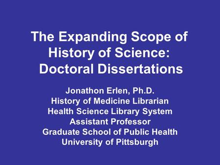The Expanding Scope of History of Science: Doctoral Dissertations Jonathon Erlen, Ph.D. History of Medicine Librarian Health Science Library System Assistant.