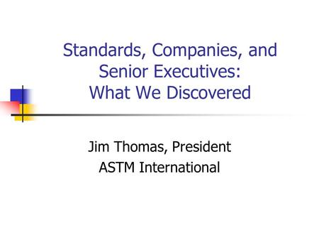 Standards, Companies, and Senior Executives: What We Discovered Jim Thomas, President ASTM International.