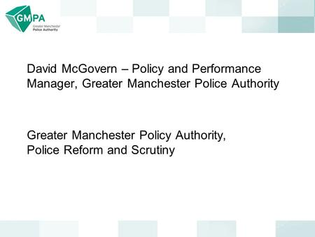 David McGovern – Policy and Performance Manager, Greater Manchester Police Authority Greater Manchester Policy Authority, Police Reform and Scrutiny.