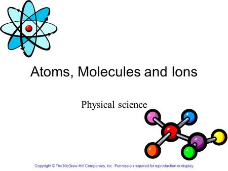 Atoms, Molecules and Ions Copyright © The McGraw-Hill Companies, Inc. Permission required for reproduction or display. Physical science.