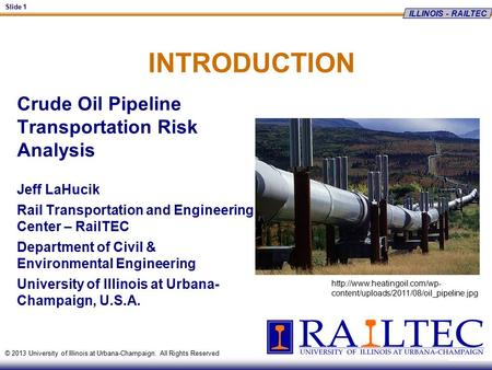 ILLINOIS - RAILTEC Slide 1 © 2013 University of Illinois at Urbana-Champaign. All Rights Reserved INTRODUCTION Crude Oil Pipeline Transportation Risk Analysis.