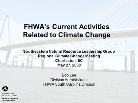 FHWA's Current Activities Related to Climate Change Southeastern Natural Resource Leadership Group Regional Climate Change Meeting Charleston, SC May 27,