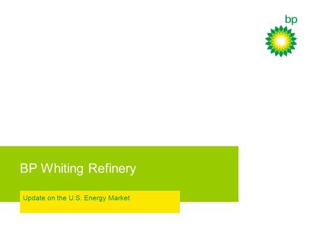 BP Whiting Refinery Update on the U.S. Energy Market.
