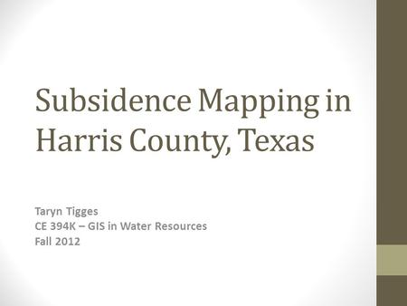 Subsidence Mapping in Harris County, Texas Taryn Tigges CE 394K – GIS in Water Resources Fall 2012.