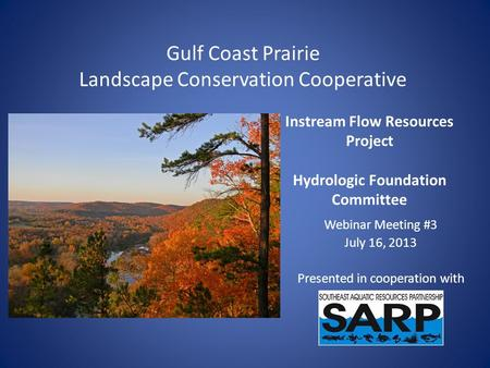 Instream Flow Resources Project Hydrologic Foundation Committee Webinar Meeting #3 July 16, 2013 Presented in cooperation with Gulf Coast Prairie Landscape.