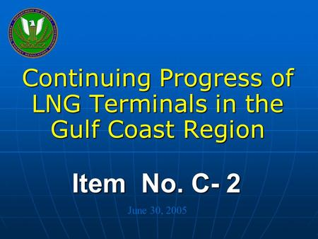 Federal Energy Regulatory Commission Item No. C- 2 Continuing Progress of LNG Terminals in the Gulf Coast Region June 30, 2005.